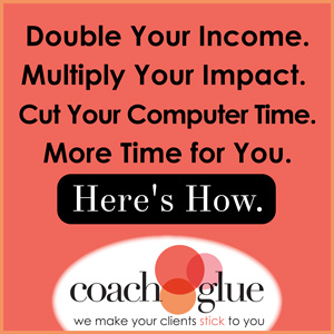 Double Your Income. Multiply Your Impact. Cut Your Computer Time. More Time for You. Here's How. Check out Coach Glue