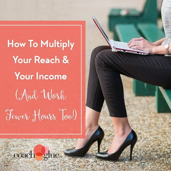 How To Multiply Your Reach & Your Income (While Working Fewer Hours!)