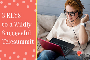 3 Keys to a Wildly Successful Telesummit