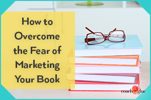 How to Overcome the Fear of Marketing Your Book