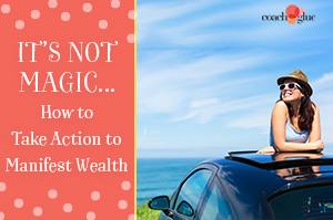 It's Not Magic…Take Action to Manifest Wealth