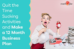 Quit the Time Sucking Activities and Make a 12 Month Business Plan