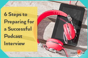 6 Steps to Preparing for a Successful Podcast Interview