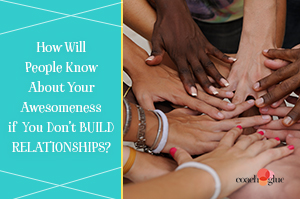 How Will People Know About Your Awesomeness if You Don't Build Relationships?